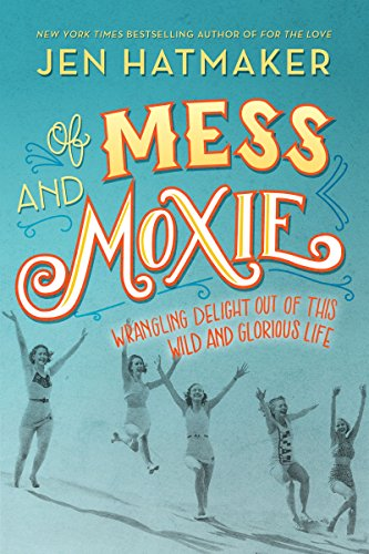 Download ebook Of Mess and Moxie: Wrangling Delight Out of This Wild and Glorious Life